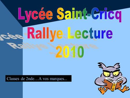 Lycée Saint-Cricq Rallye Lecture 2010 Classes de 2nde…A vos marques...