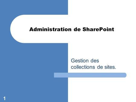Gestion des collections de sites. 1 Administration de SharePoint.
