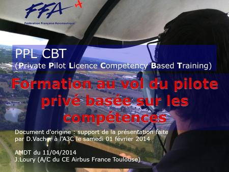 PPL CBT (Private Pilot Licence Competency Based Training) Document d'origine : support de la présentation faite par D.Vacher à l'A3C le samedi 01 février.
