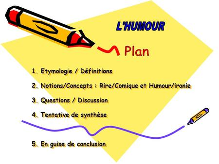 L'HUMOUR 1. Etymologie / Définitions 2. Notions/Concepts : Rire/Comique et Humour/ironie 3. Questions / Discussion 4. Tentative de synthèse 5.