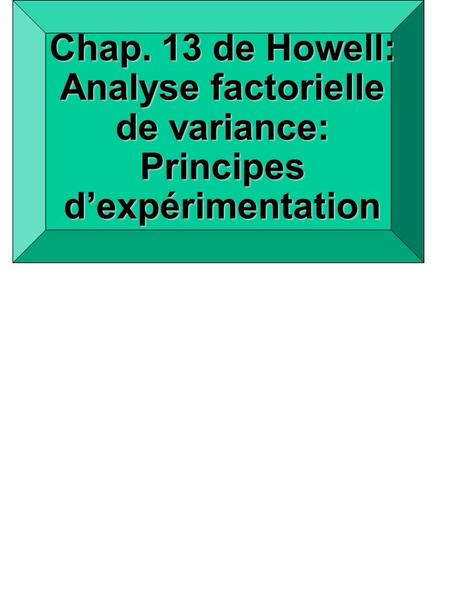 Chap. 13 de Howell: Analyse factorielle de variance: Principes dexpérimentation.
