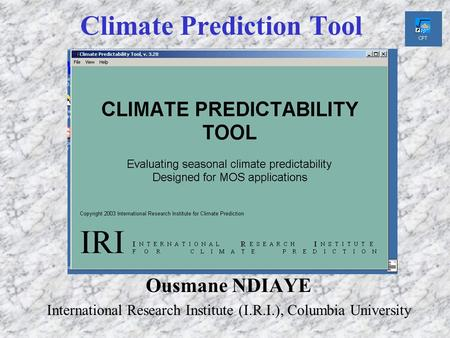 Climate Prediction Tool Ousmane NDIAYE International Research Institute (I.R.I.), Columbia University.