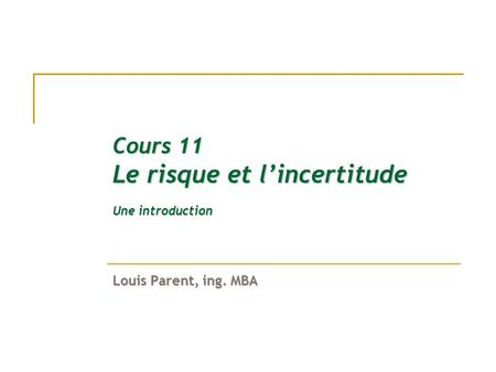 Cours 11 Le risque et lincertitude Une introduction Louis Parent, ing. MBA.