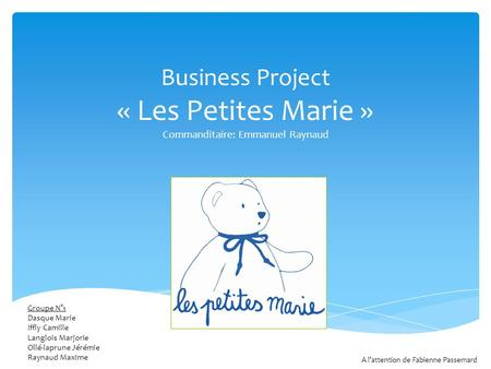 Business Project « Les Petites Marie » Commanditaire: Emmanuel Raynaud Groupe N°1 Dasque Marie Iffly Camille Langlois Marjorie Ollé-laprune Jérémie Raynaud.