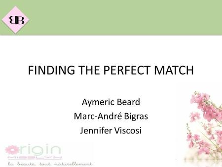 B B FINDING THE PERFECT MATCH Aymeric Beard Marc-André Bigras Jennifer Viscosi.