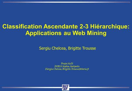 Classification Ascendante 2-3 Hiérarchique: Applications au Web Mining Sergiu Chelcea, Brigitte Trousse Projet AxIS INRIA Sophia Antipolis {Sergiu.Chelcea,
