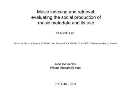 Music indexing and retrieval: evaluating the social production of music metadata and its use Jean Debaecker Widad Mustafa El Hadi GERiiCO Lab. ISKO UK.