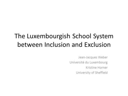 The Luxembourgish School System between Inclusion and Exclusion Jean-Jacques Weber Université du Luxembourg Kristine Horner University of Sheffield.