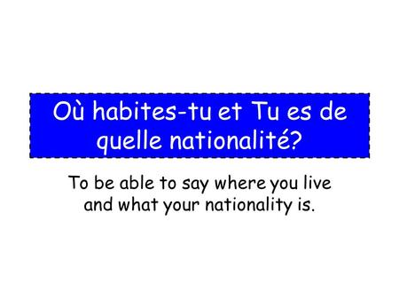 Où habites-tu et Tu es de quelle nationalité? To be able to say where you live and what your nationality is.
