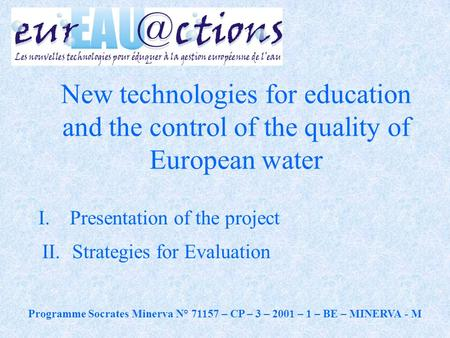 I. Presentation of the project II.Strategies for Evaluation New technologies for education and the control of the quality of European water Programme Socrates.