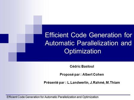 Efficient Code Generation for Automatic Parallelization and Optimization Cédric Bastoul Proposé par : Albert Cohen Présenté par : L.Landwerlin, J.Rahmé,