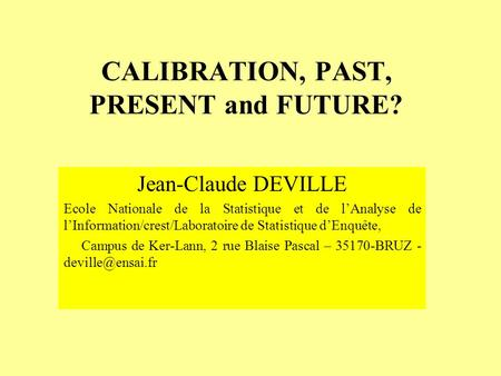 CALIBRATION, PAST, PRESENT and FUTURE? Jean-Claude DEVILLE Ecole Nationale de la Statistique et de lAnalyse de lInformation/crest/Laboratoire de Statistique.