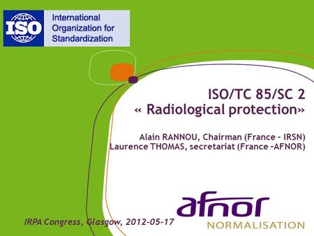 ISO/TC 85/SC 2 « Radiological protection» Alain RANNOU, Chairman (France – IRSN) Laurence THOMAS, secretariat (France –AFNOR) IRPA Congress, Glasgow, 2012-05-17.