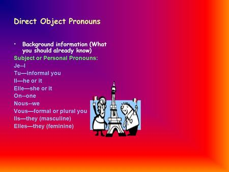 Direct Object Pronouns Background information (What you should already know) Subject or Personal Pronouns: Je--I Tuinformal you Ilhe or it Elleshe or it.