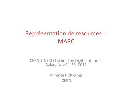 Représentation de resources I: MARC CERN-UNESCO School on Digital Libraries Dakar, Nov 21-25, 2011 Annette Holtkamp CERN.