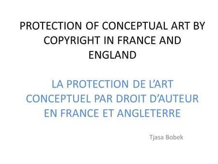 PROTECTION OF CONCEPTUAL ART BY COPYRIGHT IN FRANCE AND ENGLAND LA PROTECTION DE LART CONCEPTUEL PAR DROIT DAUTEUR EN FRANCE ET ANGLETERRE Tjasa Bobek.