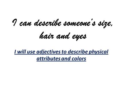 I can describe someones size, hair and eyes I will use adjectives to describe physical attributes and colors.