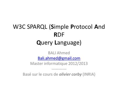 W3C SPARQL (Simple Protocol And RDF Query Language) BALI Ahmed Master informatique 2012/2013 ----------- Basé sur le cours de olivier.