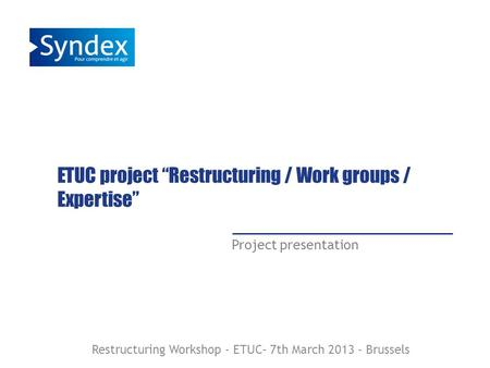 ETUC project Restructuring / Work groups / Expertise Project presentation Restructuring Workshop - ETUC– 7th March 2013 - Brussels.