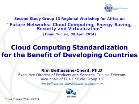Tunis, Tunisia, 28 April 2014 Cloud Computing Standardization for the Benefit of Developing Countries Rim Belhassine-Cherif, Ph.D Executive Director of.