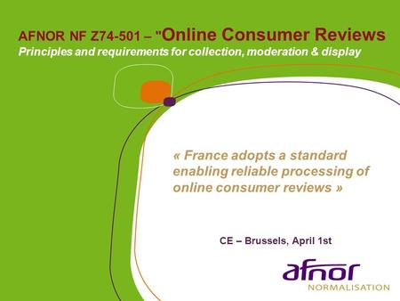 AFNOR NF Z74-501 –  Online Consumer Reviews Principles and requirements for collection, moderation & display « France adopts a standard enabling reliable.