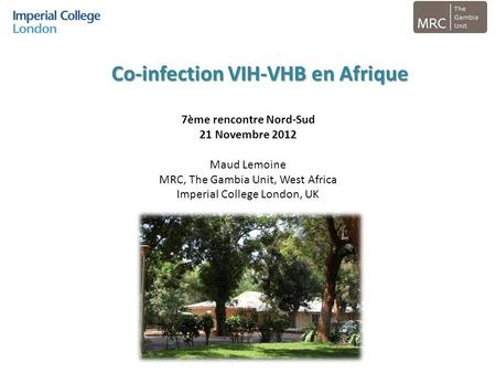 7ème rencontre Nord-Sud 21 Novembre 2012 Maud Lemoine MRC, The Gambia Unit, West Africa Imperial College London, UK Co-infection VIH-VHB en Afrique.