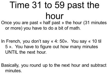Time 31 to 59 past the hour Once you are past « half past » the hour (31 minutes or more) you have to do a bit of math. In French, you don't say « 4: 50».