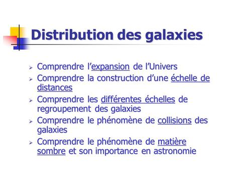 Distribution des galaxies Comprendre lexpansion de lUnivers Comprendre lexpansion de lUnivers Comprendre la construction dune échelle de distances Comprendre.