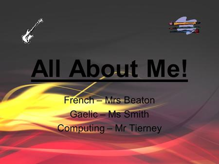 All About Me! French – Mrs Beaton Gaelic – Ms Smith Computing – Mr Tierney.