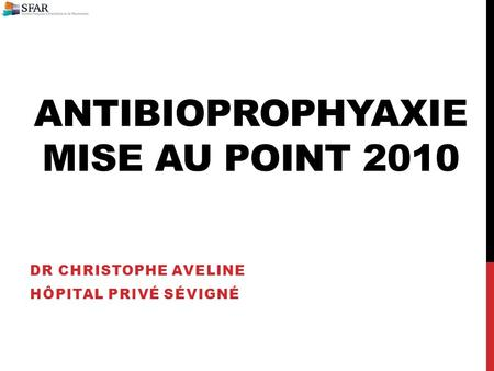 ANTIBIOPROPHYAXIE MISE AU POINT 2010 DR CHRISTOPHE AVELINE HÔPITAL PRIVÉ SÉVIGNÉ