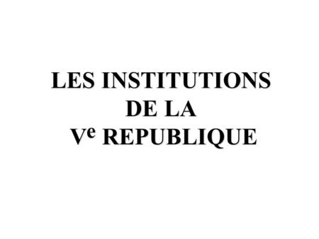 LES INSTITUTIONS DE LA V e REPUBLIQUE V e REPUBLIQUE.