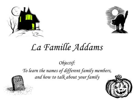 La Famille Addams Objectif: To learn the names of different family members, and how to talk about your family.