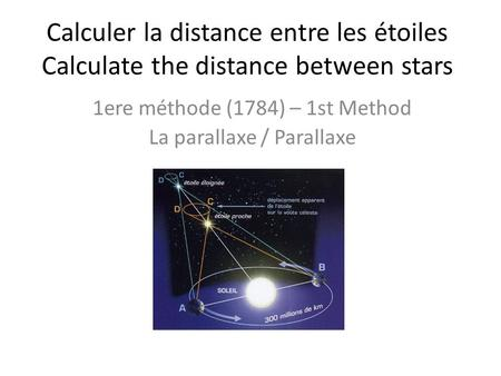 Calculer la distance entre les étoiles Calculate the distance between stars 1ere méthode (1784) – 1st Method La parallaxe / Parallaxe.