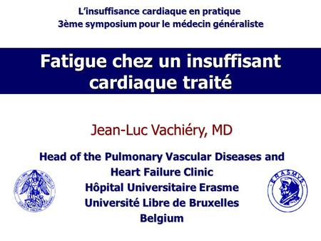 Fatigue chez un insuffisant cardiaque traité Jean-Luc Vachiéry, MD Head of the Pulmonary Vascular Diseases and Heart Failure Clinic Hôpital Universitaire.