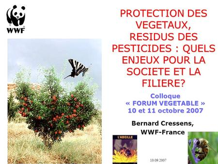 Bernard Cressens, WWF-France PROTECTION DES VEGETAUX, RESIDUS DES PESTICIDES : QUELS ENJEUX POUR LA SOCIETE ET LA FILIERE? 10.09.2007 Colloque « FORUM.