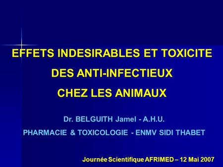 EFFETS INDESIRABLES ET TOXICITE DES ANTI-INFECTIEUX CHEZ LES ANIMAUX Dr. BELGUITH Jamel - A.H.U. PHARMACIE & TOXICOLOGIE - ENMV SIDI THABET Journée Scientifique.