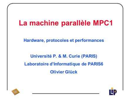 La machine parallèle MPC1 Hardware, protocoles et performances Université P. & M. Curie (PARIS) Laboratoire dInformatique de PARIS6 Olivier Glück.