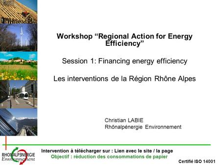 Certifié ISO 14001 DR R.Vezin Workshop Regional Action for Energy Efficiency Session 1: Financing energy efficiency Les interventions de la Région Rhône.