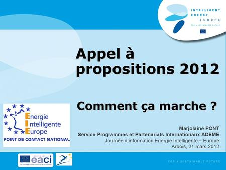 Appel à propositions 2012 Comment ça marche ? Marjolaine PONT Service Programmes et Partenariats Internationaux ADEME Journée dinformation Energie Intelligente.