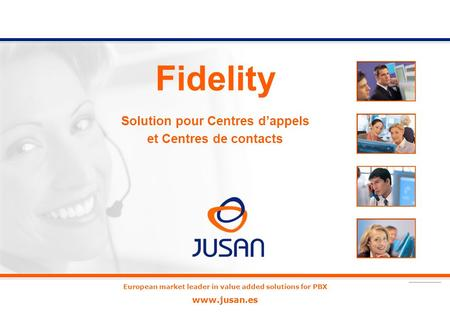 European market leader in value added solutions for PBX www.jusan.es Fidelity Solution pour Centres dappels et Centres de contacts.