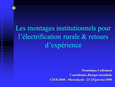 Les montages institutionnels pour lélectrification rurale & retours dexpérience Dominique Lallement Consultante, Banque mondiale CIER 2008 – Marrakesh.