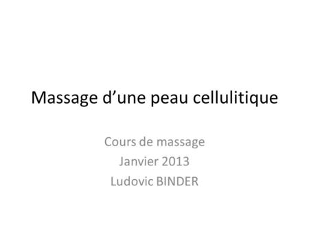 Massage dune peau cellulitique Cours de massage Janvier 2013 Ludovic BINDER.