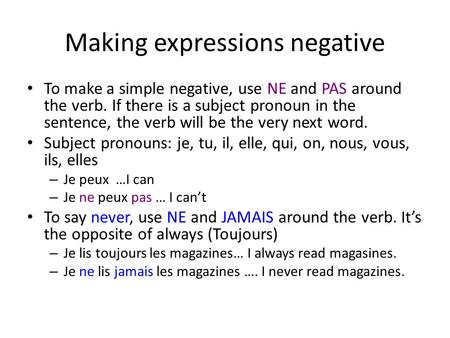 Making expressions negative To make a simple negative, use NE and PAS around the verb. If there is a subject pronoun in the sentence, the verb will be.