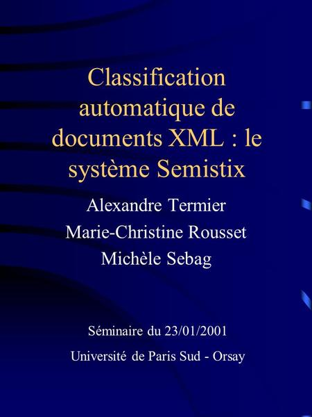 Classification automatique de documents XML : le système Semistix Alexandre Termier Marie-Christine Rousset Michèle Sebag Séminaire du 23/01/2001 Université