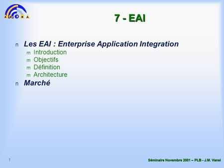 1 Séminaire Novembre 2001 – PLB - J.M. Vanel 7 - EAI n Les EAI : Enterprise Application Integration m Introduction m Objectifs m Définition m Architecture.