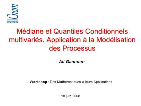 Ali Gannoun Médiane et Quantiles Conditionnels multivariés. Application à la Modélisation des Processus Workshop : Des Mathématiques à leurs Applications.