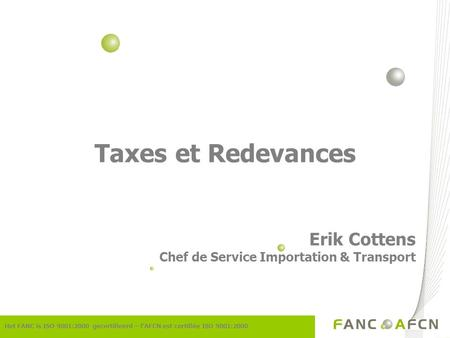 Taxes et Redevances Erik Cottens Chef de Service Importation & Transport Het FANC is ISO 9001:2000 gecertifieerd – lAFCN est certifiée ISO 9001:2000.