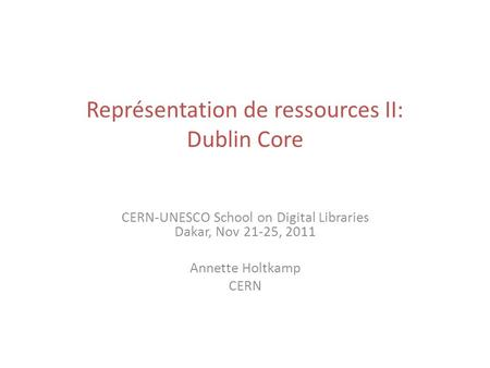 Représentation de ressources II: Dublin Core CERN-UNESCO School on Digital Libraries Dakar, Nov 21-25, 2011 Annette Holtkamp CERN.