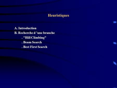 Heuristiques A. Introduction B. Recherche d une branche. Hill Climbing. Beam Search. Best First Search.