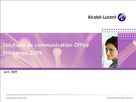 Tous droits réservés © Alcatel-Lucent 2009 Marketing solutions Alcatel-Lucent Solutions de communication Office Printemps 2009 Avril 2009.